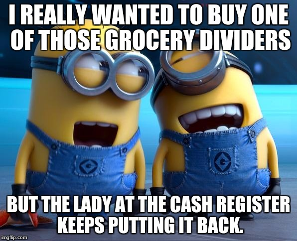 Minions | I REALLY WANTED TO BUY ONE OF THOSE GROCERY DIVIDERS BUT THE LADY AT THE CASH REGISTER KEEPS PUTTING IT BACK. | image tagged in minions | made w/ Imgflip meme maker