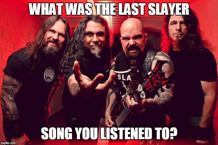 Slayer | WHAT WAS THE LAST SLAYER SONG YOU LISTENED TO? | image tagged in slayer,song,metal,thrash | made w/ Imgflip meme maker