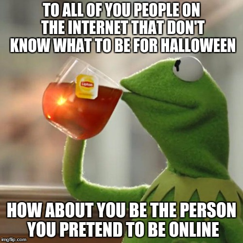 But Thats None Of My Business Meme | TO ALL OF YOU PEOPLE ON THE INTERNET THAT DON'T KNOW WHAT TO BE FOR HALLOWEEN HOW ABOUT YOU BE THE PERSON YOU PRETEND TO BE ONLINE | image tagged in memes,but thats none of my business,kermit the frog | made w/ Imgflip meme maker