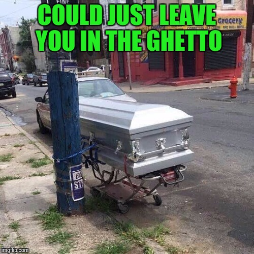 COULD JUST LEAVE YOU IN THE GHETTO | made w/ Imgflip meme maker