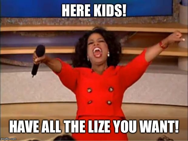 Oprah You Get A Meme | HERE KIDS! HAVE ALL THE LIZE YOU WANT! | image tagged in memes,oprah you get a | made w/ Imgflip meme maker