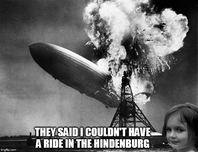 THEY SAID I COULDN'T HAVE A RIDE IN THE HINDENBURG | made w/ Imgflip meme maker