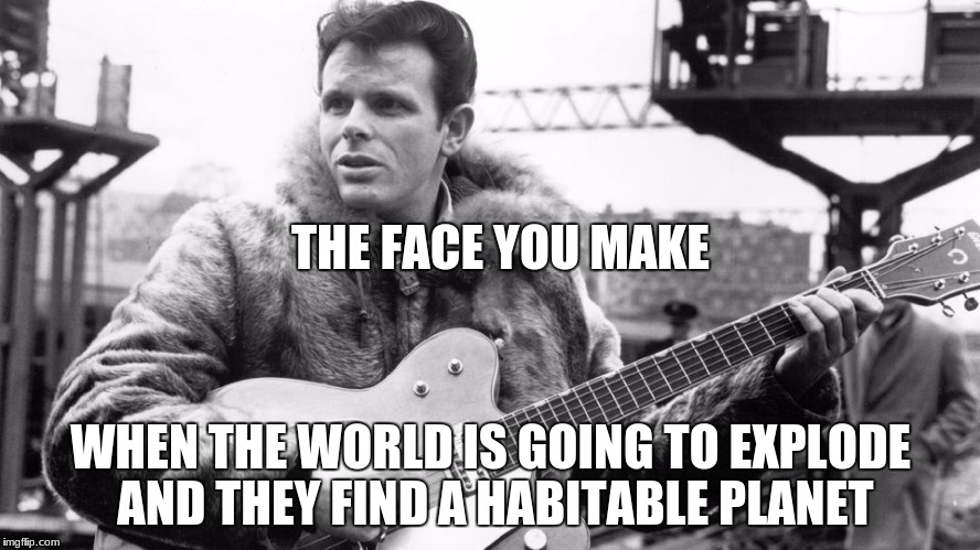 For my Science Class | THE FACE YOU MAKE WHEN THE WORLD IS GOING TO EXPLODE AND THEY FIND A HABITABLE PLANET | image tagged in memes | made w/ Imgflip meme maker