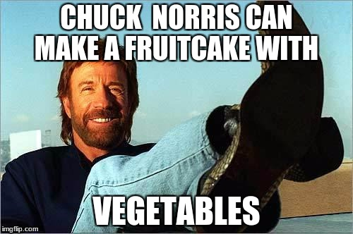 Chuck Norris' Christmas Food | CHUCK  NORRIS CAN MAKE A FRUITCAKE WITH VEGETABLES | image tagged in chuck norris says,memes,chuck norris,christmas | made w/ Imgflip meme maker