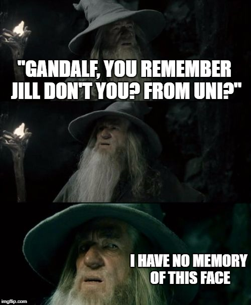 "Confused Gandalf Meme | ""GANDALF, YOU REMEMBER JILL DON'T YOU? FROM UNI?"" I HAVE NO MEMORY OF THIS FACE 