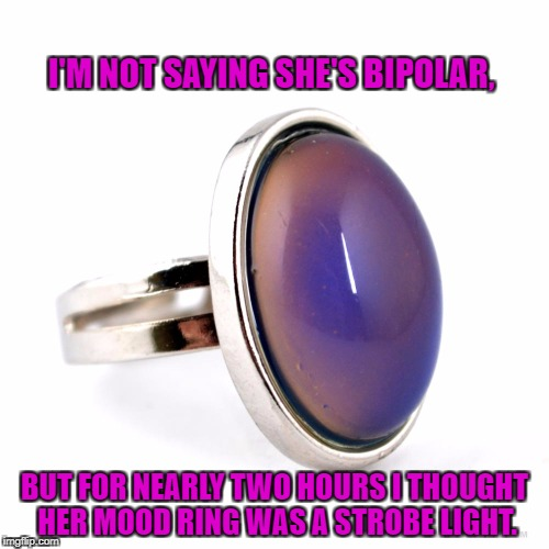 I'M NOT SAYING SHE'S BIPOLAR, BUT FOR NEARLY TWO HOURS I THOUGHT HER MOOD RING WAS A STROBE LIGHT. | image tagged in mood ring,bipolar,funny,funny memes,memes,mood change | made w/ Imgflip meme maker
