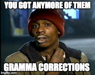 Y'all Got Any More Of That Meme | YOU GOT ANYMORE OF THEM GRAMMA CORRECTIONS | image tagged in memes,yall got any more of | made w/ Imgflip meme maker