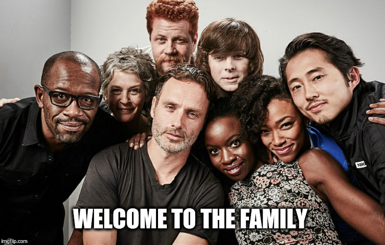 WELCOME TO THE FAMILY | image tagged in thewalkingdead | made w/ Imgflip meme maker