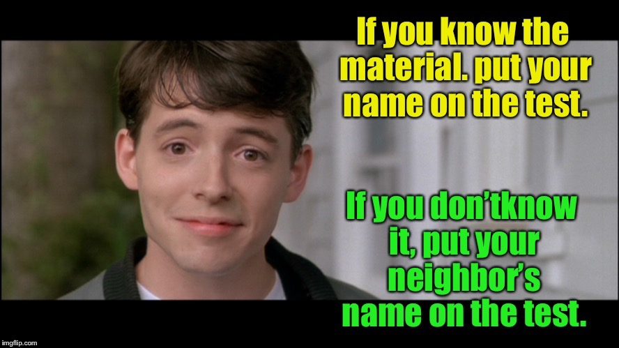 Test taking 101 | . | image tagged in ferris bueller,test taking,name,memes,funny memes | made w/ Imgflip meme maker