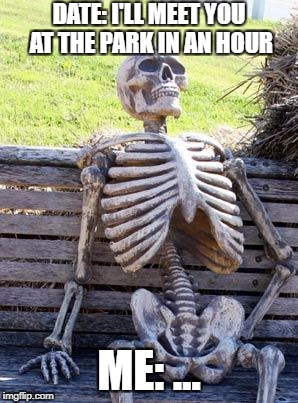 Waiting Skeleton Meme | DATE: I'LL MEET YOU AT THE PARK IN AN HOUR ME: ... | image tagged in memes,waiting skeleton | made w/ Imgflip meme maker