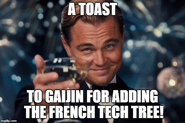 Leonardo Dicaprio Cheers Meme | A TOAST TO GAIJIN FOR ADDING THE FRENCH TECH TREE! | image tagged in memes,leonardo dicaprio cheers | made w/ Imgflip meme maker