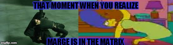 Marge in the matrix | THAT MOMENT WHEN YOU REALIZE MARGE IS IN THE MATRIX | image tagged in marge simpson,meme | made w/ Imgflip meme maker