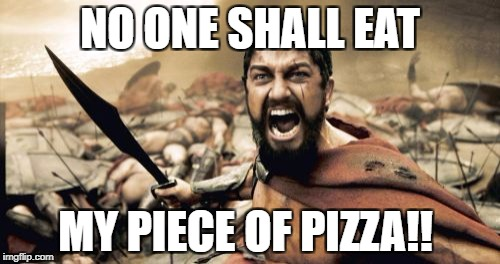 Sparta Leonidas Meme | NO ONE SHALL EAT MY PIECE OF PIZZA!! | image tagged in memes,sparta leonidas,funny memes,funny,pizza,so much savagery | made w/ Imgflip meme maker