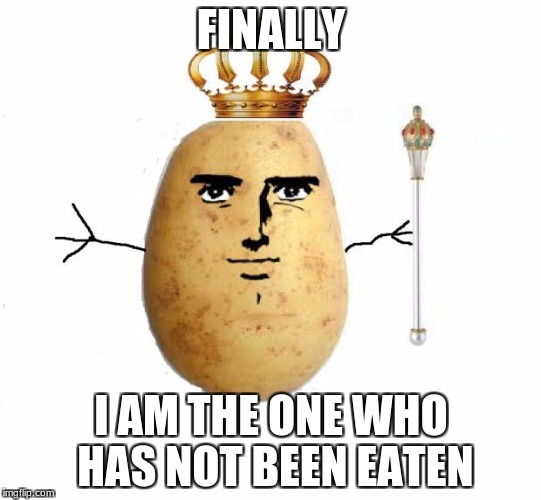 FINALLY I AM THE ONE WHO HAS NOT BEEN EATEN | image tagged in potato king | made w/ Imgflip meme maker