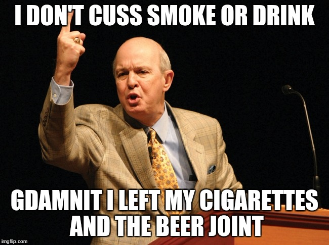 I DON'T CUSS SMOKE OR DRINK GDAMNIT I LEFT MY CIGARETTES AND THE BEER JOINT | made w/ Imgflip meme maker