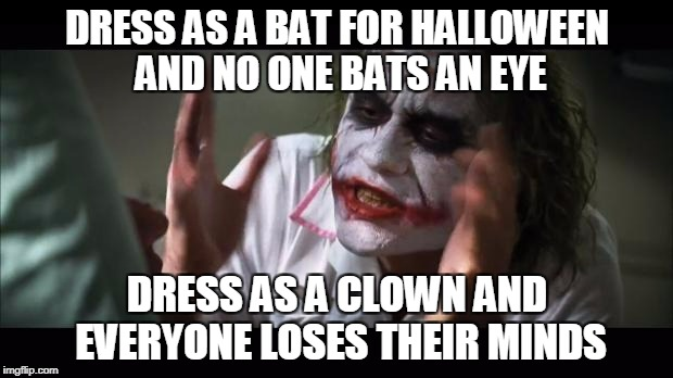 DRESS AS A BAT FOR HALLOWEEN AND NO ONE BATS AN EYE DRESS AS A CLOWN AND EVERYONE LOSES THEIR MINDS | made w/ Imgflip meme maker
