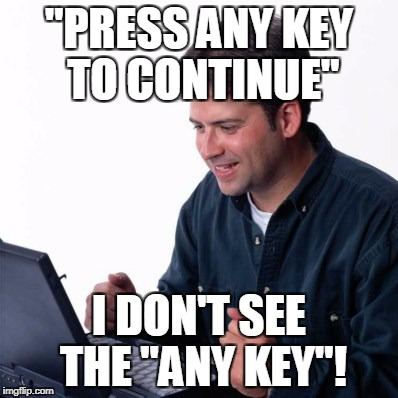 "Net Noob Meme | ""PRESS ANY KEY TO CONTINUE"" I DON'T SEE THE ""ANY KEY""! 