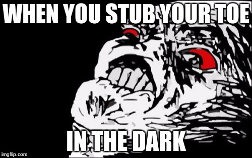 Mega Rage Face Meme | WHEN YOU STUB YOUR TOE IN THE DARK | image tagged in memes,mega rage face | made w/ Imgflip meme maker