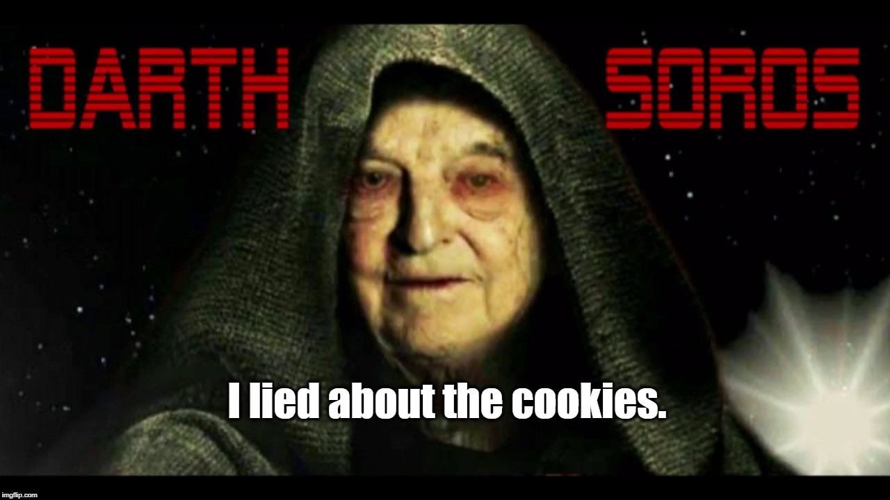 Darth Soros: I lied about the cookies. | I lied about the cookies. | image tagged in cookies,dark side,george soros,darth soros | made w/ Imgflip meme maker