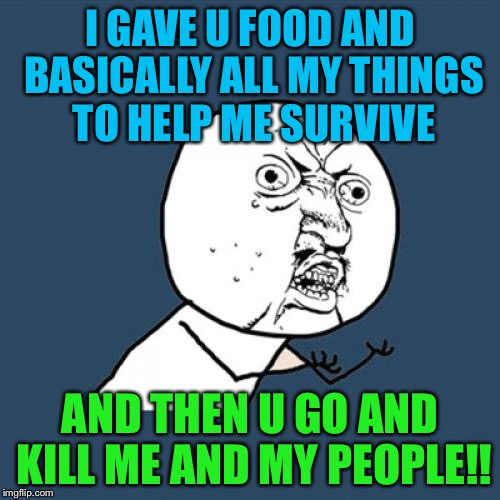 Y U No Meme | I GAVE U FOOD AND BASICALLY ALL MY THINGS TO HELP ME SURVIVE AND THEN U GO AND KILL ME AND MY PEOPLE!! | image tagged in memes,y u no | made w/ Imgflip meme maker