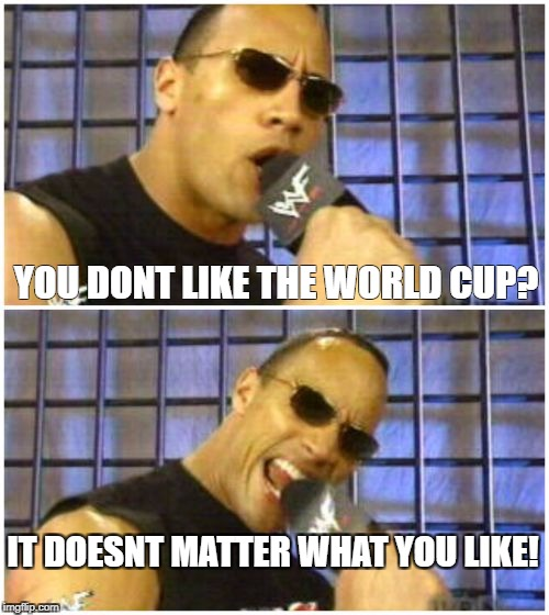 The Rock It Doesnt Matter | YOU DONT LIKE THE WORLD CUP? IT DOESNT MATTER WHAT YOU LIKE! | image tagged in memes,the rock it doesnt matter | made w/ Imgflip meme maker