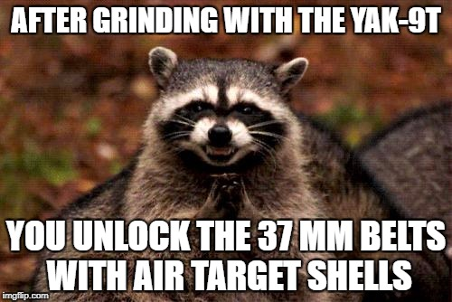 Evil Plotting Raccoon Meme | AFTER GRINDING WITH THE YAK-9T YOU UNLOCK THE 37 MM BELTS WITH AIR TARGET SHELLS | image tagged in memes,evil plotting raccoon | made w/ Imgflip meme maker