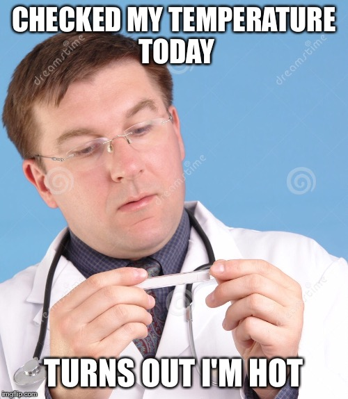 Had to check it twice to confirm  | CHECKED MY TEMPERATURE TODAY TURNS OUT I'M HOT | image tagged in funny,doctor,temperature | made w/ Imgflip meme maker