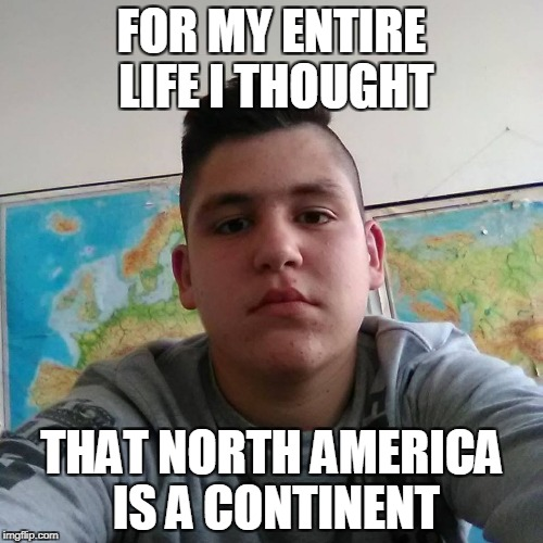 And then,something clicked in his thick,empty head.America is actually a river! | FOR MY ENTIRE LIFE I THOUGHT THAT NORTH AMERICA IS A CONTINENT | image tagged in stupid student stan,memes,america,usa,powermetalhead,geography | made w/ Imgflip meme maker