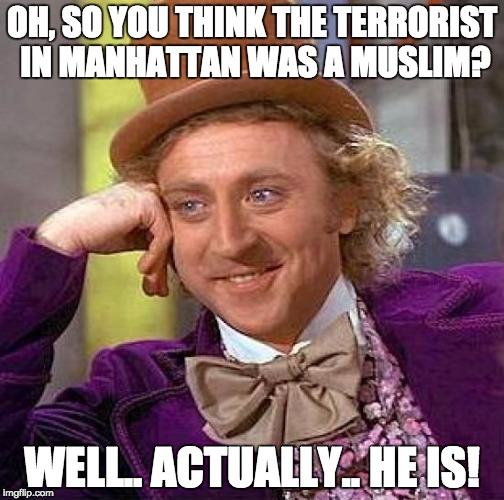 In narrower terms, ISIS. In broader terms, religious.  | OH, SO YOU THINK THE TERRORIST IN MANHATTAN WAS A MUSLIM? WELL.. ACTUALLY.. HE IS! | image tagged in memes,creepy condescending wonka | made w/ Imgflip meme maker