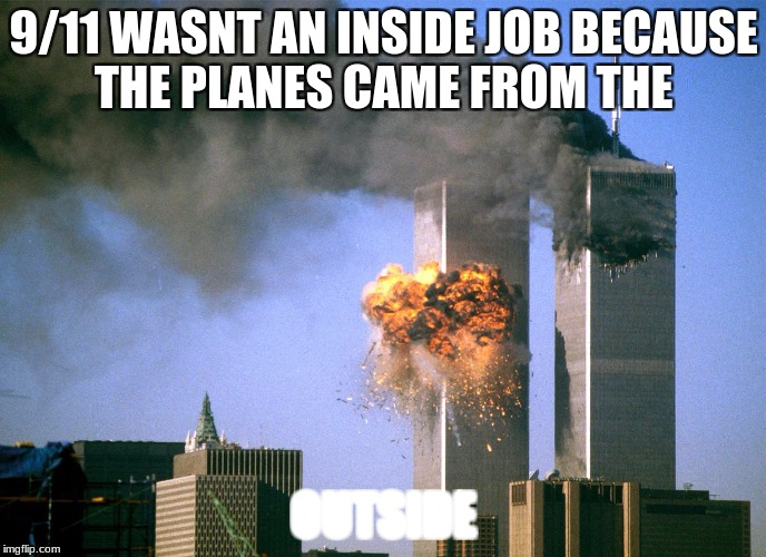 911 9/11 twin towers impact | 9/11 WASNT AN INSIDE JOB BECAUSE THE PLANES CAME FROM THE OUTSIDE | image tagged in 911 9/11 twin towers impact | made w/ Imgflip meme maker