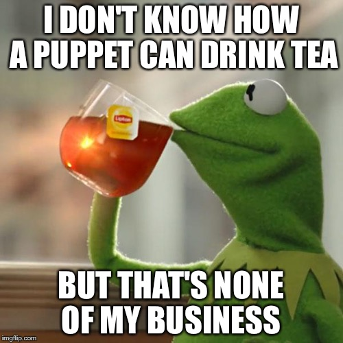 But Thats None Of My Business Meme | I DON'T KNOW HOW A PUPPET CAN DRINK TEA BUT THAT'S NONE OF MY BUSINESS | image tagged in memes,but thats none of my business,kermit the frog | made w/ Imgflip meme maker