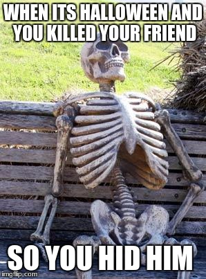 Waiting Skeleton Meme | WHEN ITS HALLOWEEN AND YOU KILLED YOUR FRIEND SO YOU HID HIM | image tagged in memes,waiting skeleton | made w/ Imgflip meme maker
