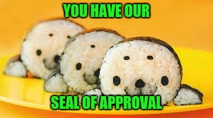 YOU HAVE OUR SEAL OF APPROVAL | made w/ Imgflip meme maker