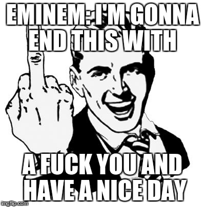 1950s Middle Finger Meme | EMINEM: I'M GONNA END THIS WITH A F**K YOU AND HAVE A NICE DAY | image tagged in memes,1950s middle finger | made w/ Imgflip meme maker