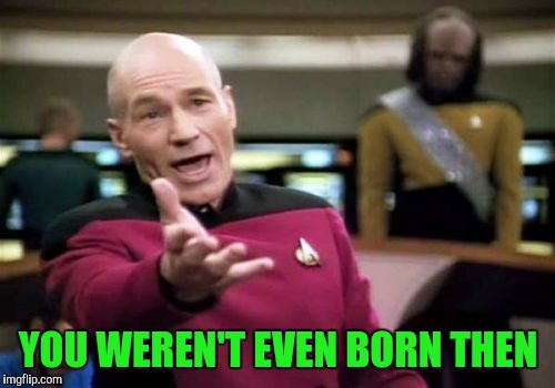 Picard Wtf Meme | YOU WEREN'T EVEN BORN THEN | image tagged in memes,picard wtf | made w/ Imgflip meme maker
