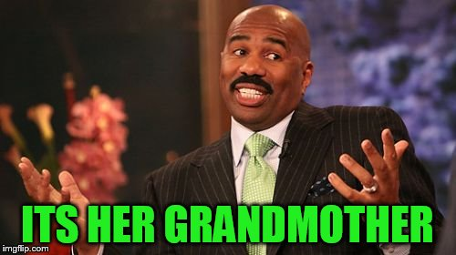 Steve Harvey Meme | ITS HER GRANDMOTHER | image tagged in memes,steve harvey | made w/ Imgflip meme maker
