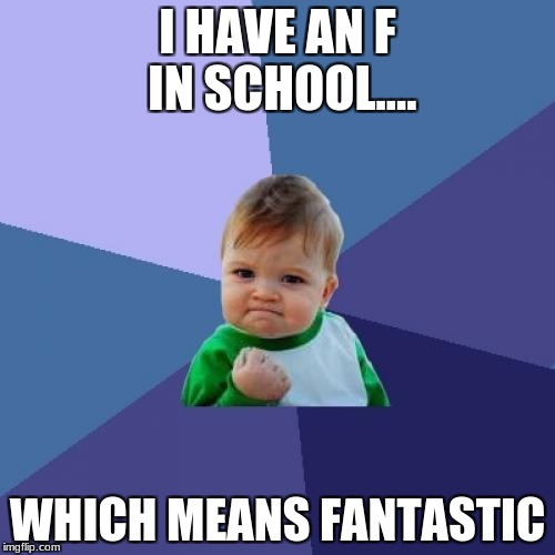 Success Kid Meme | I HAVE AN F IN SCHOOL.... WHICH MEANS FANTASTIC | image tagged in memes,success kid | made w/ Imgflip meme maker