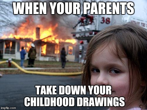 Great,now you can destroy their house. | WHEN YOUR PARENTS TAKE DOWN YOUR CHILDHOOD DRAWINGS | image tagged in memes,disaster girl | made w/ Imgflip meme maker