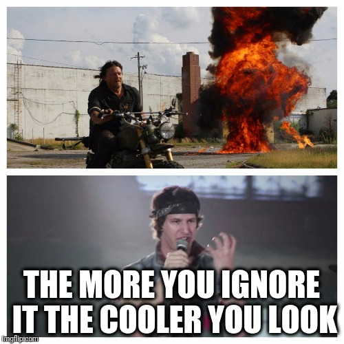 THE MORE YOU IGNORE IT THE COOLER YOU LOOK | image tagged in daryl dixon doesn't look at explosions the walking dead | made w/ Imgflip meme maker