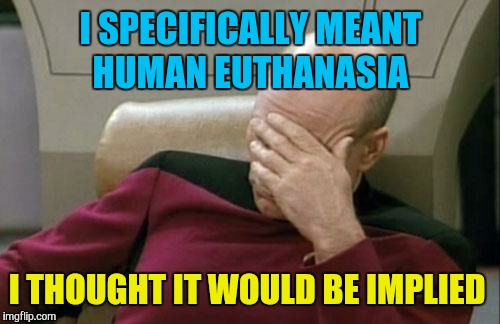 Captain Picard Facepalm Meme | I SPECIFICALLY MEANT HUMAN EUTHANASIA I THOUGHT IT WOULD BE IMPLIED | image tagged in memes,captain picard facepalm | made w/ Imgflip meme maker