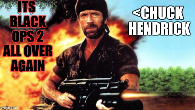 Chuck Norris MIA | ITS BLACK OPS 2 ALL OVER AGAIN <CHUCK HENDRICK | image tagged in chuck norris mia | made w/ Imgflip meme maker