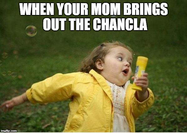 Chubby Bubbles Girl Meme | WHEN YOUR MOM BRINGS OUT THE CHANCLA | image tagged in memes,chubby bubbles girl | made w/ Imgflip meme maker