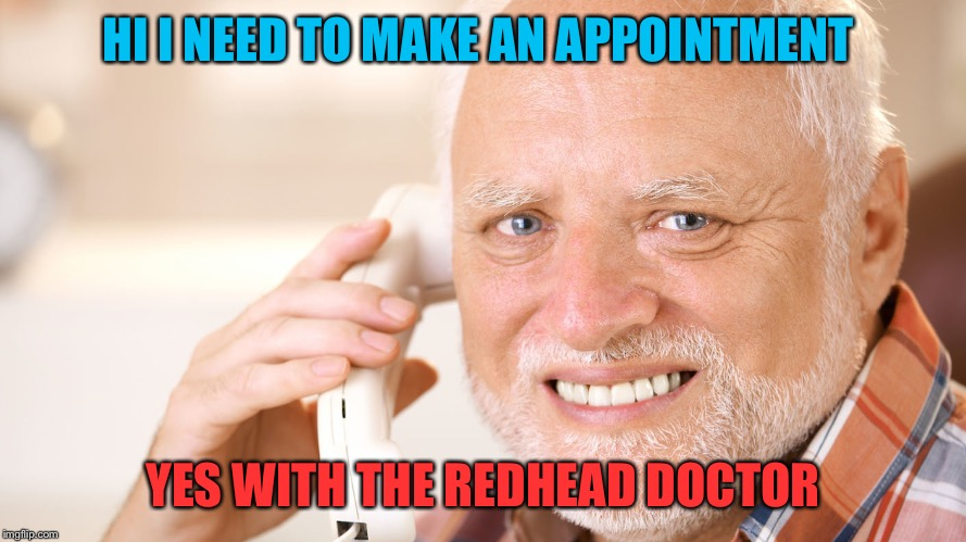 HI I NEED TO MAKE AN APPOINTMENT YES WITH THE REDHEAD DOCTOR | made w/ Imgflip meme maker