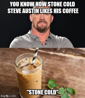 "stone cold coffee | YOU KNOW HOW STONE COLD STEVE AUSTIN LIKES HIS COFFEE ""STONE COLD"" 