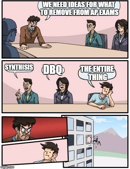 Boardroom Meeting Suggestion Meme | WE NEED IDEAS FOR WHAT TO REMOVE FROM AP EXAMS SYNTHISIS DBQ THE ENTIRE THING | image tagged in memes,boardroom meeting suggestion | made w/ Imgflip meme maker