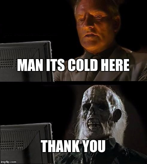 Ill Just Wait Here Meme | MAN ITS COLD HERE THANK YOU | image tagged in memes,ill just wait here | made w/ Imgflip meme maker