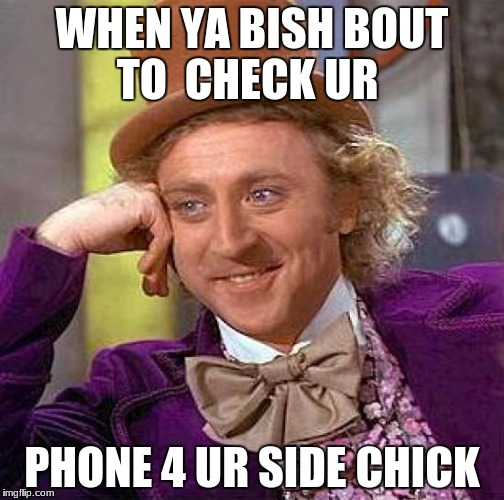 Creepy Condescending Wonka Meme | WHEN YA BISH BOUT TO  CHECK UR PHONE 4 UR SIDE CHICK | image tagged in memes,creepy condescending wonka | made w/ Imgflip meme maker