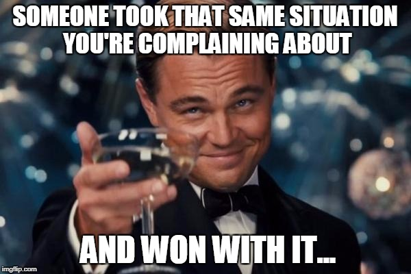Leonardo Dicaprio Cheers Meme | SOMEONE TOOK THAT SAME SITUATION YOU'RE COMPLAINING ABOUT AND WON WITH IT... | image tagged in memes,leonardo dicaprio cheers | made w/ Imgflip meme maker