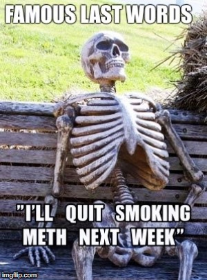I'll Quit Next Week | image tagged in famous last words,meth,quit,smoking | made w/ Imgflip meme maker
