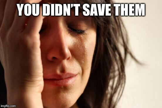 First World Problems Meme | YOU DIDN'T SAVE THEM | image tagged in memes,first world problems | made w/ Imgflip meme maker